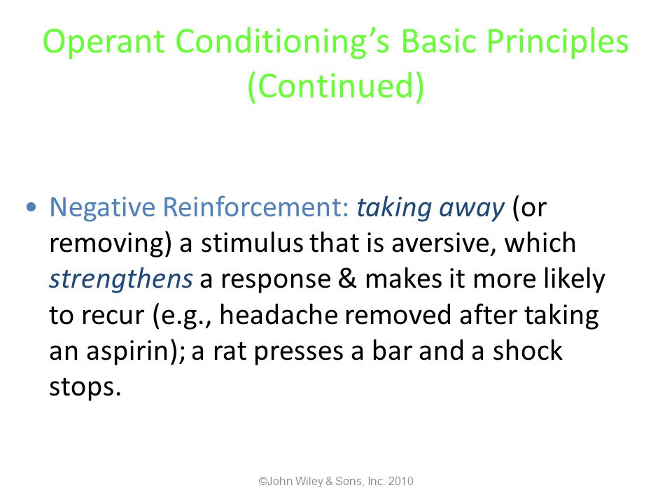 Operant Conditioning's Basic Principles (Continued) Negative Reinforcement: taking away (or removing) a stimulus that is aversive, which strengthens a response & makes it more likely to recur (e.g., headache removed after taking an aspirin); a rat presses a bar and a shock stops.