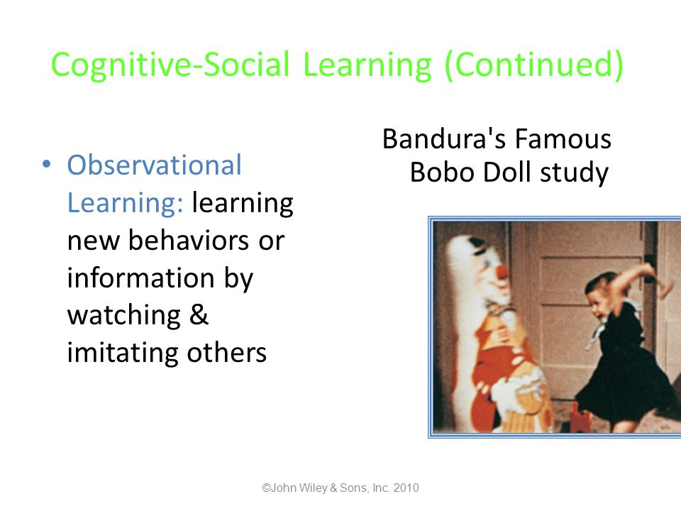 Cognitive-Social Learning (Continued) Observational Learning: learning new behaviors or information by watching & imitating others Bandura s Famous Bobo Doll study ©John Wiley & Sons, Inc.
