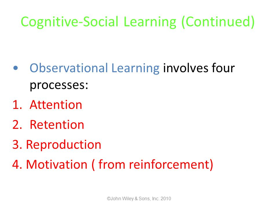 Cognitive-Social Learning (Continued) Observational Learning involves four processes: 1.Attention 2.Retention 3.