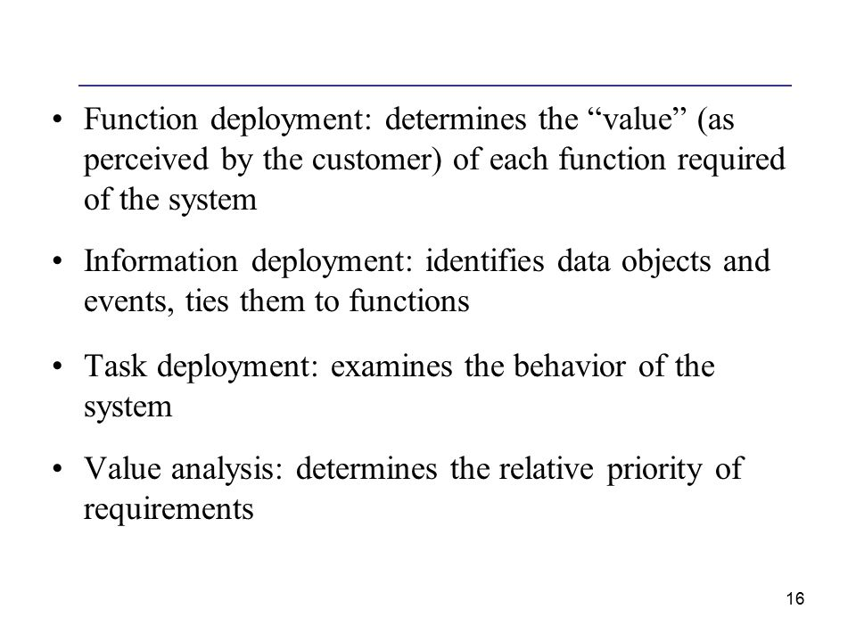 16 Function deployment: determines the value (as perceived by the customer) of each function required of the system Information deployment: identifies data objects and events, ties them to functions Task deployment: examines the behavior of the system Value analysis: determines the relative priority of requirements