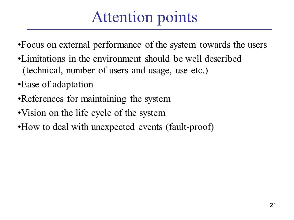 21 Attention points Focus on external performance of the system towards the users Limitations in the environment should be well described (technical, number of users and usage, use etc.) Ease of adaptation References for maintaining the system Vision on the life cycle of the system How to deal with unexpected events (fault-proof)