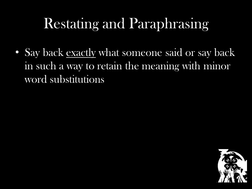 Restating and Paraphrasing Say back exactly what someone said or say back in such a way to retain the meaning with minor word substitutions