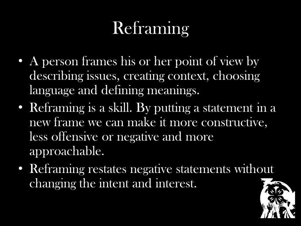 Reframing A person frames his or her point of view by describing issues, creating context, choosing language and defining meanings.