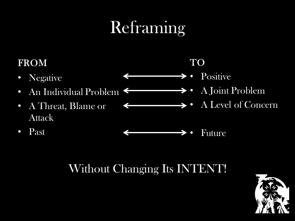Reframing FROM Negative An Individual Problem A Threat, Blame or Attack Past TO Positive A Joint Problem A Level of Concern Future Without Changing Its INTENT!
