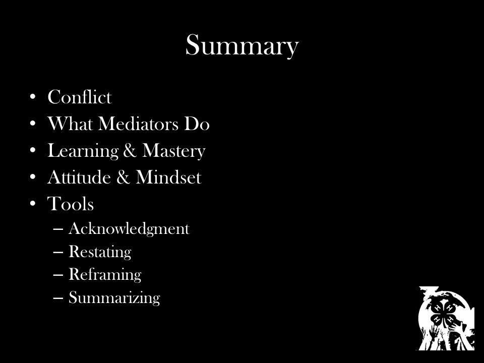 Summary Conflict What Mediators Do Learning & Mastery Attitude & Mindset Tools – Acknowledgment – Restating – Reframing – Summarizing
