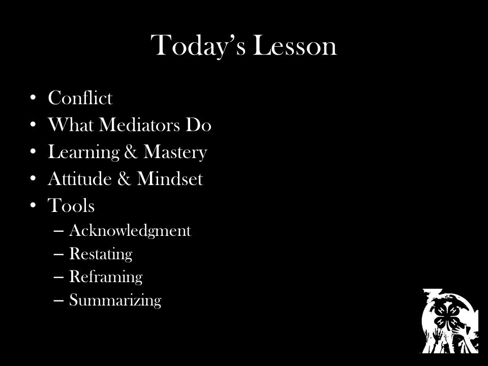 Today's Lesson Conflict What Mediators Do Learning & Mastery Attitude & Mindset Tools – Acknowledgment – Restating – Reframing – Summarizing