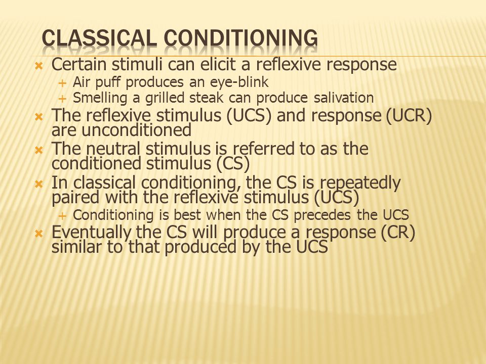  Terminology of Classical Conditioning (continued)  Conditioned Stimulus (CS): any stimulus that will, after association with an UCS, cause a conditioned response (CR) when present to a subject by itself  Conditioned Response (CR): any response that occurs upon the presentation of the CS