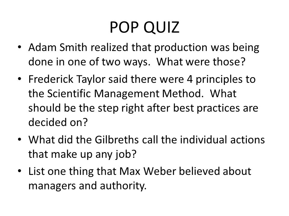 POP QUIZ Adam Smith realized that production was being done in one of two ways. What were those? Frederick Taylor said there were 4 principles to the