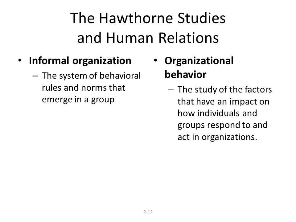 The Hawthorne Studies and Human Relations Informal organization – The system of behavioral rules and norms that emerge in a group Organizational behav