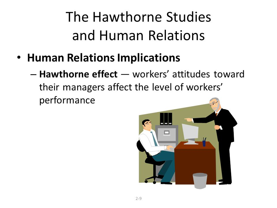 The Hawthorne Studies and Human Relations Human Relations Implications – Hawthorne effect — workers' attitudes toward their managers affect the level