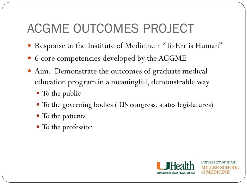 ACGME OUTCOMES PROJECT Response to the Institute of Medicine : To Err is Human 6 core competencies developed by the ACGME Aim: Demonstrate the outcomes of graduate medical education program in a meaningful, demonstrable way To the public To the governing bodies ( US congress, states legislatures) To the patients To the profession