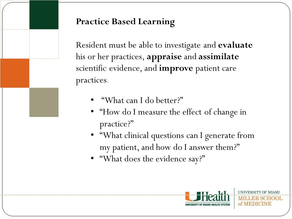 Practice Based Learning Resident must be able to investigate and evaluate his or her practices, appraise and assimilate scientific evidence, and improve patient care practices.