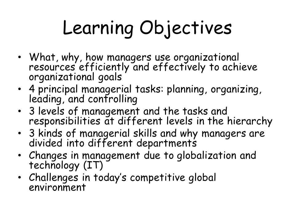 Definitions Organizations: collections of people who work together and coordinate their actions to achieve a wide variety of goals or desired future outcomes Management the planning, organizing, leading, and controlling of human and other resources to achieve organizational goals efficiently and effectively Organizational performance: a measure of how efficiently and effectively a manager uses resources to satisfy customers and achieve organizational goals Efficiency: a measure of how well or how productively resources are used to achieve a goal Effectiveness: a measure of the appropriateness of the goals an organization is pursuing and the degree to which the organization achieves those goals