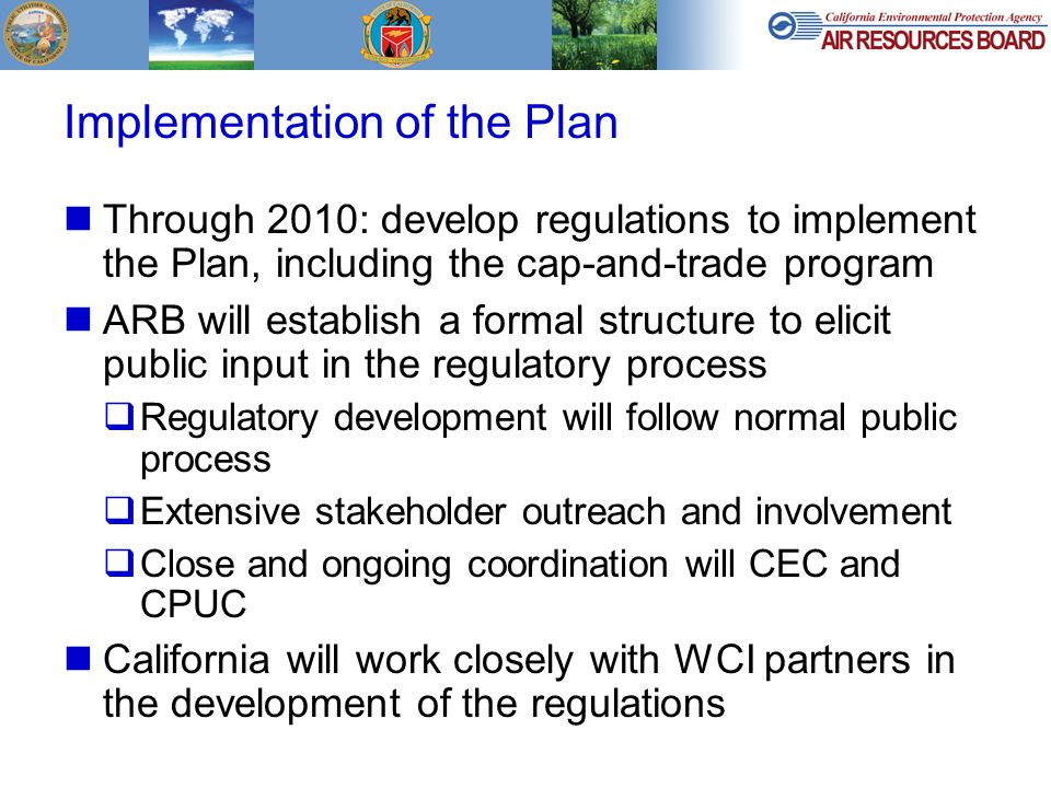 Implementation of the Plan Through 2010: develop regulations to implement the Plan, including the cap-and-trade program ARB will establish a formal structure to elicit public input in the regulatory process  Regulatory development will follow normal public process  Extensive stakeholder outreach and involvement  Close and ongoing coordination will CEC and CPUC California will work closely with WCI partners in the development of the regulations