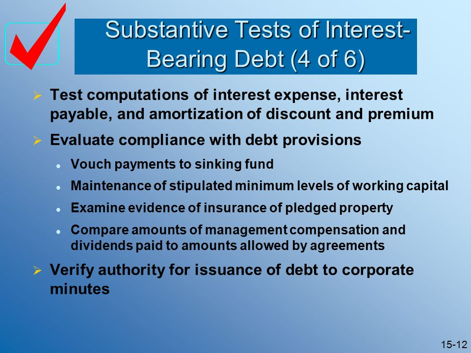 15-12 Substantive Tests of Interest- Bearing Debt (4 of 6) Substantive Tests of Interest- Bearing Debt (4 of 6)  Test computations of interest expense, interest payable, and amortization of discount and premium  Evaluate compliance with debt provisions Vouch payments to sinking fund Maintenance of stipulated minimum levels of working capital Examine evidence of insurance of pledged property Compare amounts of management compensation and dividends paid to amounts allowed by agreements  Verify authority for issuance of debt to corporate minutes