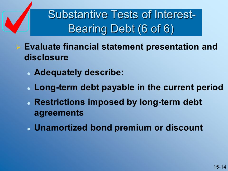 15-14 Substantive Tests of Interest- Bearing Debt (6 of 6) Substantive Tests of Interest- Bearing Debt (6 of 6)  Evaluate financial statement presentation and disclosure Adequately describe: Long-term debt payable in the current period Restrictions imposed by long-term debt agreements Unamortized bond premium or discount