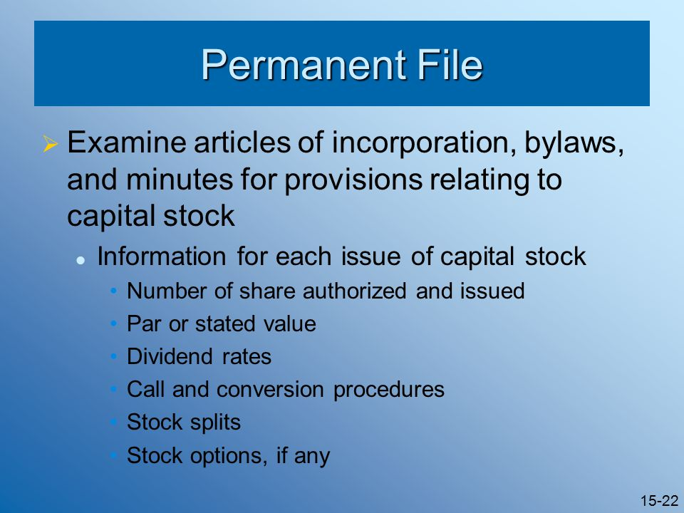 15-22 Permanent File  Examine articles of incorporation, bylaws, and minutes for provisions relating to capital stock Information for each issue of capital stock Number of share authorized and issued Par or stated value Dividend rates Call and conversion procedures Stock splits Stock options, if any