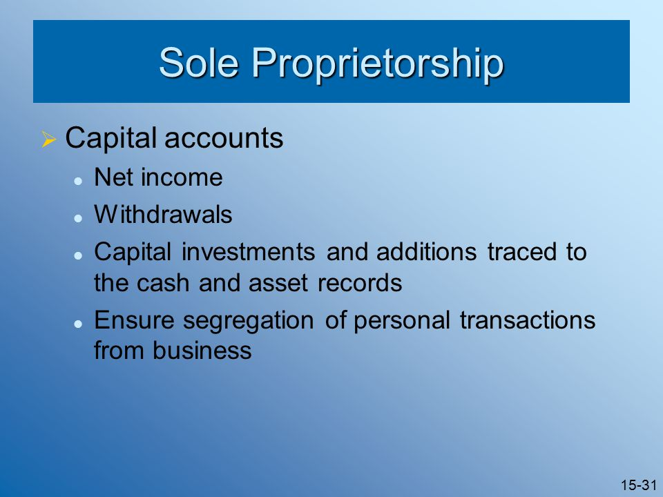 15-31 Sole Proprietorship  Capital accounts Net income Withdrawals Capital investments and additions traced to the cash and asset records Ensure segregation of personal transactions from business