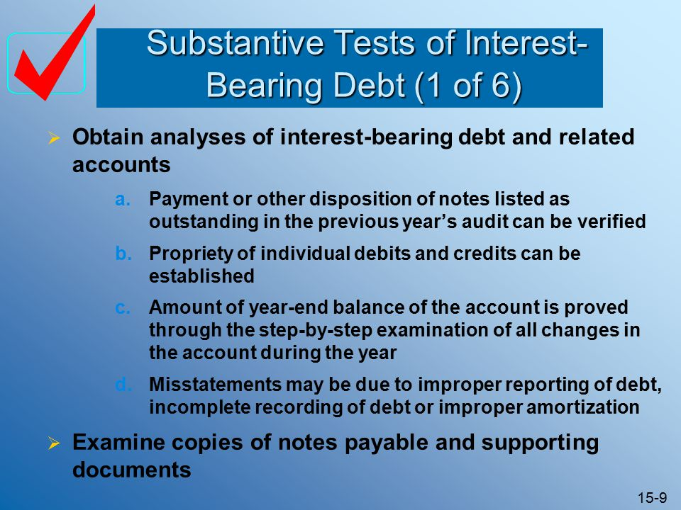 15-9 Substantive Tests of Interest- Bearing Debt (1 of 6) Substantive Tests of Interest- Bearing Debt (1 of 6)  Obtain analyses of interest-bearing debt and related accounts a.Payment or other disposition of notes listed as outstanding in the previous year's audit can be verified b.Propriety of individual debits and credits can be established c.Amount of year-end balance of the account is proved through the step-by-step examination of all changes in the account during the year d.Misstatements may be due to improper reporting of debt, incomplete recording of debt or improper amortization  Examine copies of notes payable and supporting documents