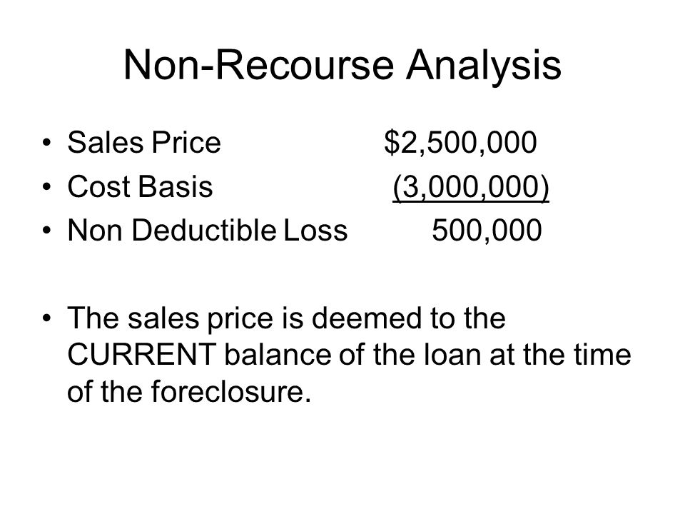 Non-Recourse Analysis Sales Price$2,500,000 Cost Basis (3,000,000) Non Deductible Loss 500,000 The sales price is deemed to the CURRENT balance of the loan at the time of the foreclosure.