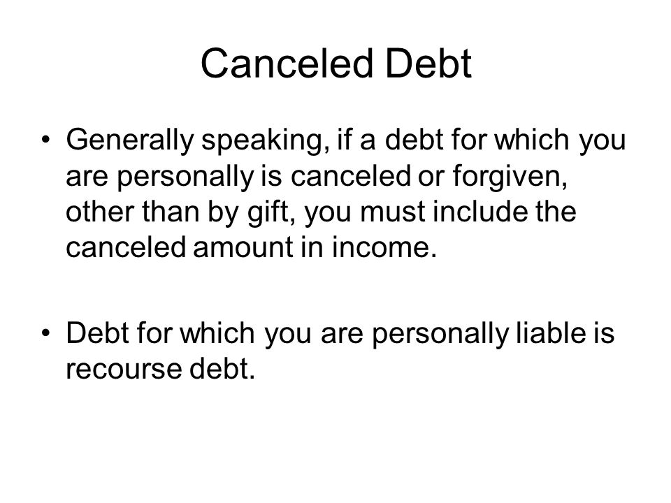 Canceled Debt Generally speaking, if a debt for which you are personally is canceled or forgiven, other than by gift, you must include the canceled amount in income.