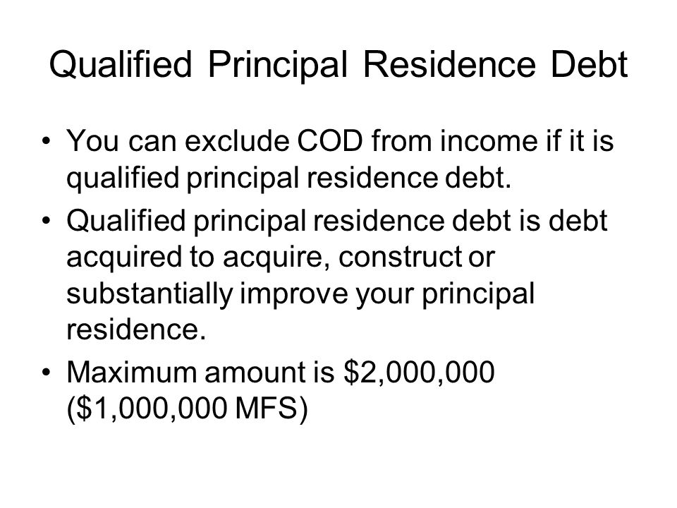 Qualified Principal Residence Debt You can exclude COD from income if it is qualified principal residence debt.