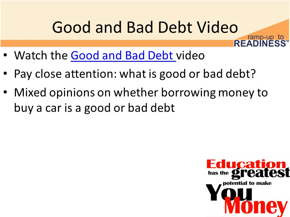 Good and Bad Debt Video Watch the Good and Bad Debt videoGood and Bad Debt Pay close attention: what is good or bad debt.
