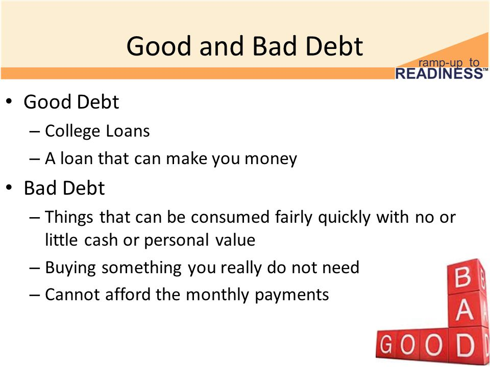 Good and Bad Debt Good Debt – College Loans – A loan that can make you money Bad Debt – Things that can be consumed fairly quickly with no or little cash or personal value – Buying something you really do not need – Cannot afford the monthly payments