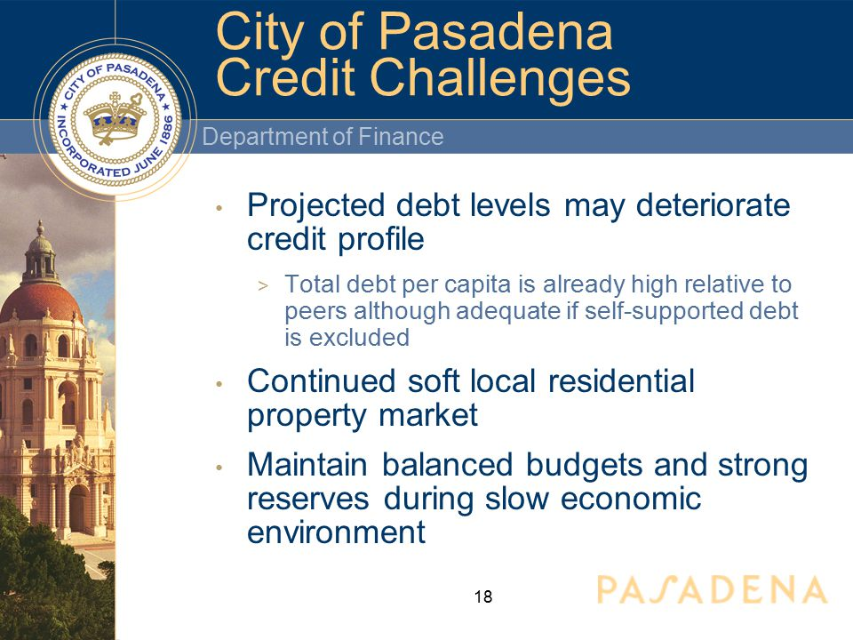 Department of Finance 18 Projected debt levels may deteriorate credit profile  Total debt per capita is already high relative to peers although adequate if self-supported debt is excluded Continued soft local residential property market Maintain balanced budgets and strong reserves during slow economic environment City of Pasadena Credit Challenges