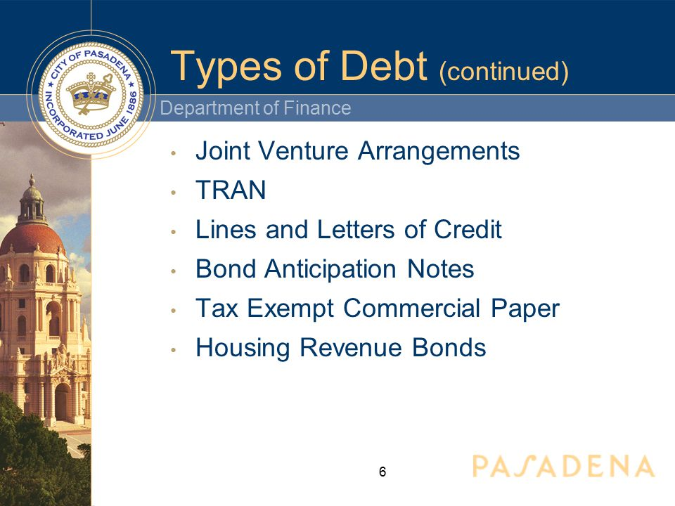 Department of Finance 6 Types of Debt (continued) Joint Venture Arrangements TRAN Lines and Letters of Credit Bond Anticipation Notes Tax Exempt Commercial Paper Housing Revenue Bonds