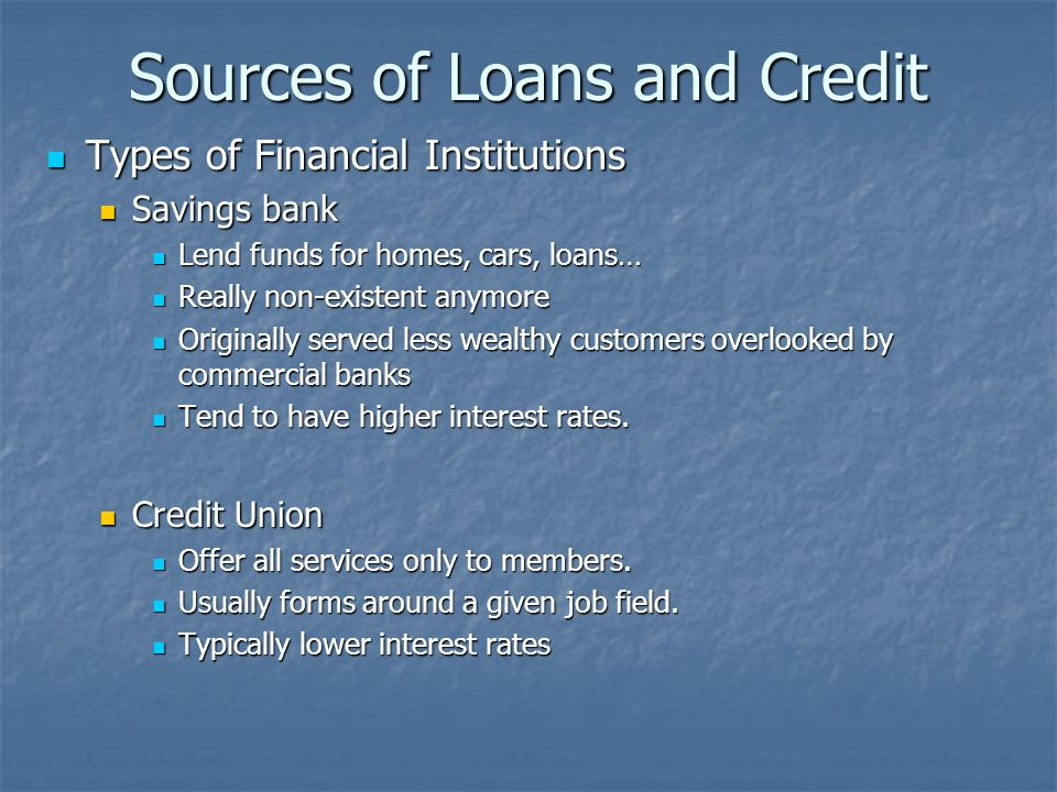 Sources of Loans and Credit Types of Financial Institutions Types of Financial Institutions Savings bank Savings bank Lend funds for homes, cars, loans… Lend funds for homes, cars, loans… Really non-existent anymore Really non-existent anymore Originally served less wealthy customers overlooked by commercial banks Originally served less wealthy customers overlooked by commercial banks Tend to have higher interest rates.