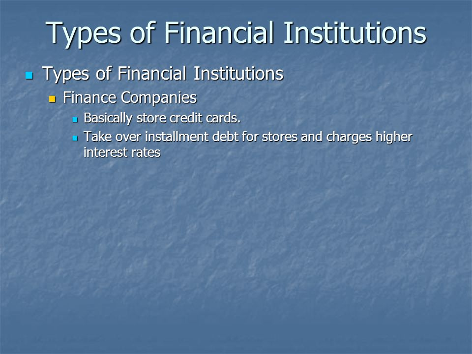 Types of Financial Institutions Types of Financial Institutions Types of Financial Institutions Finance Companies Finance Companies Basically store credit cards.
