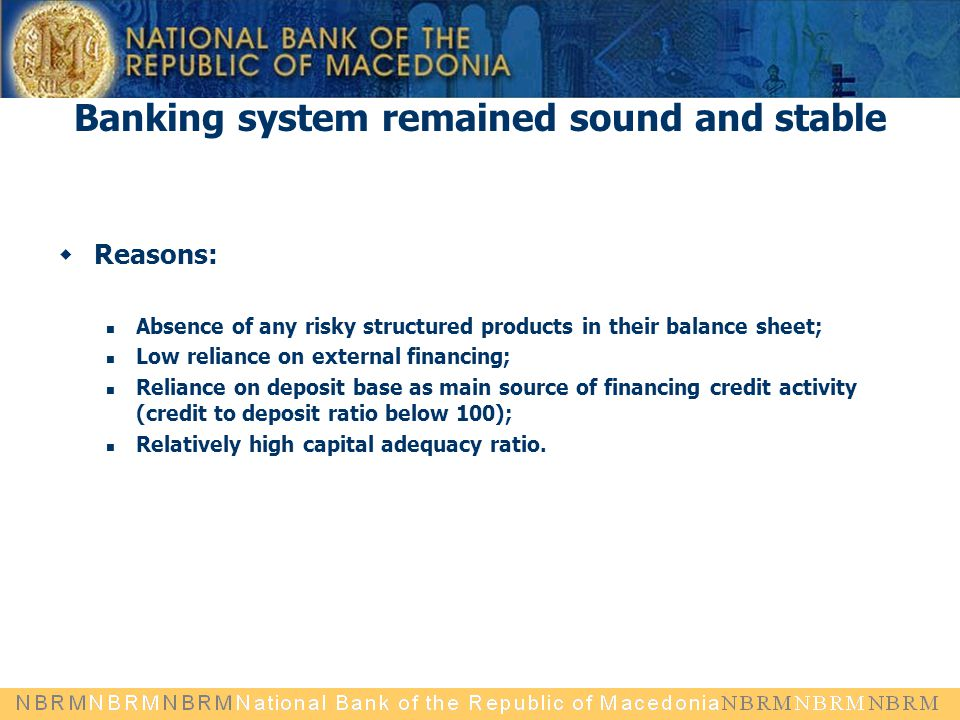 Banking system remained sound and stable  Reasons: Absence of any risky structured products in their balance sheet; Low reliance on external financing; Reliance on deposit base as main source of financing credit activity (credit to deposit ratio below 100); Relatively high capital adequacy ratio.