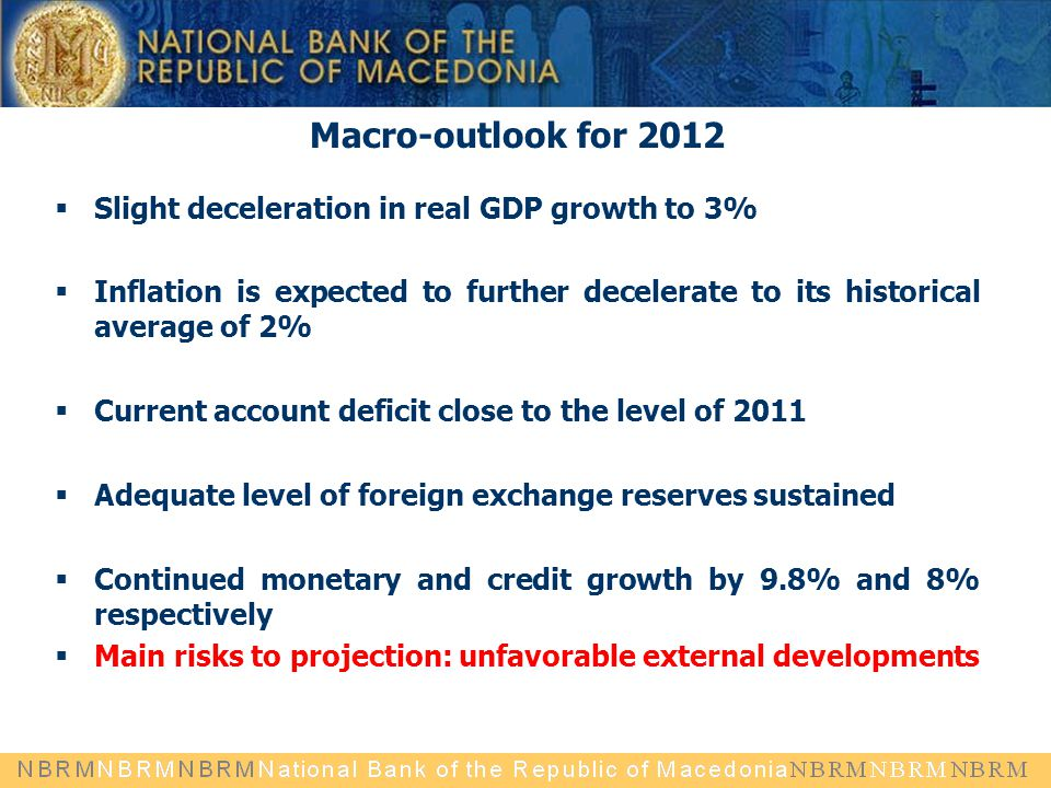 Macro-outlook for 2012  Slight deceleration in real GDP growth to 3%  Inflation is expected to further decelerate to its historical average of 2%  Current account deficit close to the level of 2011  Adequate level of foreign exchange reserves sustained  Continued monetary and credit growth by 9.8% and 8% respectively  Main risks to projection: unfavorable external developments