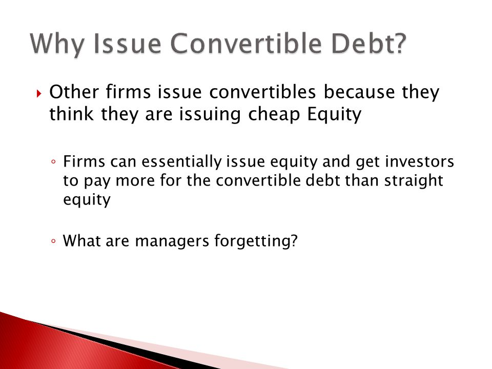  Other firms issue convertibles because they think they are issuing cheap Equity ◦ Firms can essentially issue equity and get investors to pay more for the convertible debt than straight equity ◦ What are managers forgetting