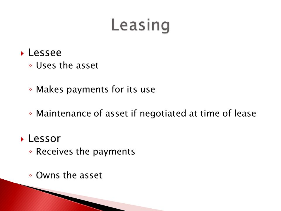  Lessee ◦ Uses the asset ◦ Makes payments for its use ◦ Maintenance of asset if negotiated at time of lease  Lessor ◦ Receives the payments ◦ Owns the asset