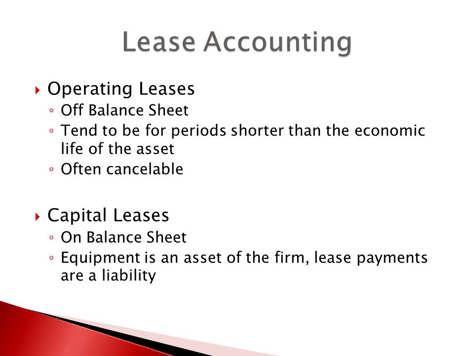  Operating Leases ◦ Off Balance Sheet ◦ Tend to be for periods shorter than the economic life of the asset ◦ Often cancelable  Capital Leases ◦ On Balance Sheet ◦ Equipment is an asset of the firm, lease payments are a liability