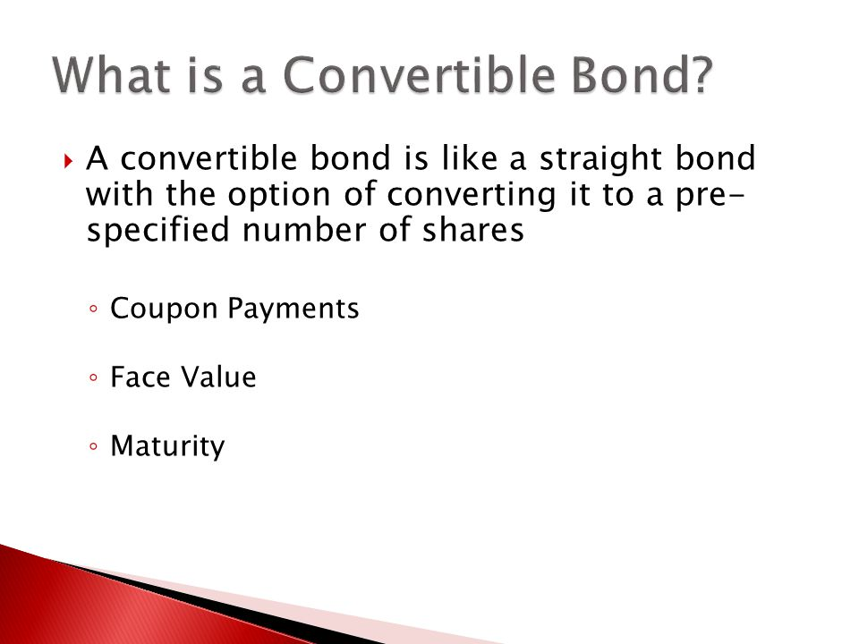  A convertible bond is like a straight bond with the option of converting it to a pre- specified number of shares ◦ Coupon Payments ◦ Face Value ◦ Maturity