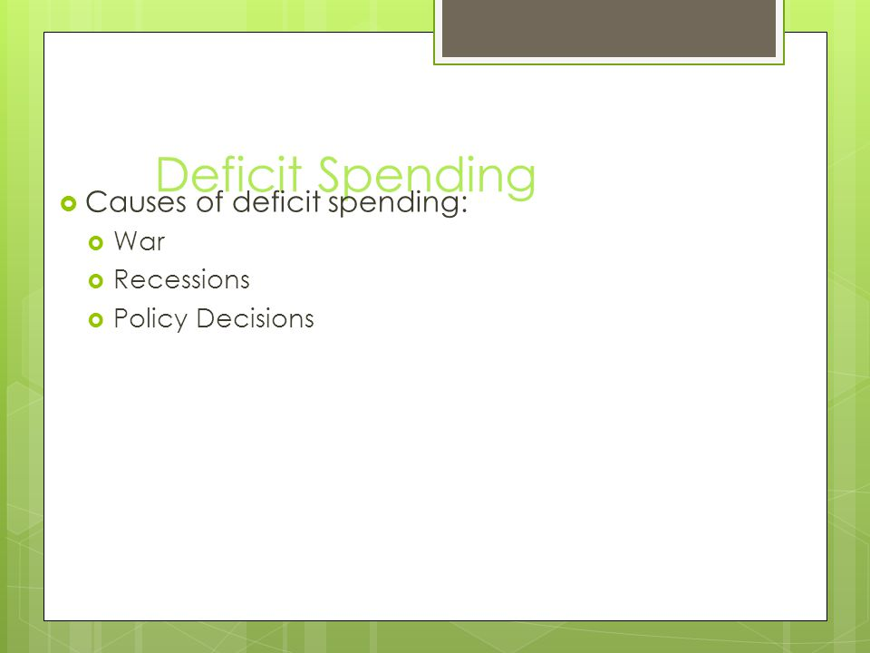 Deficit Spending  Causes of deficit spending:  War  Recessions  Policy Decisions