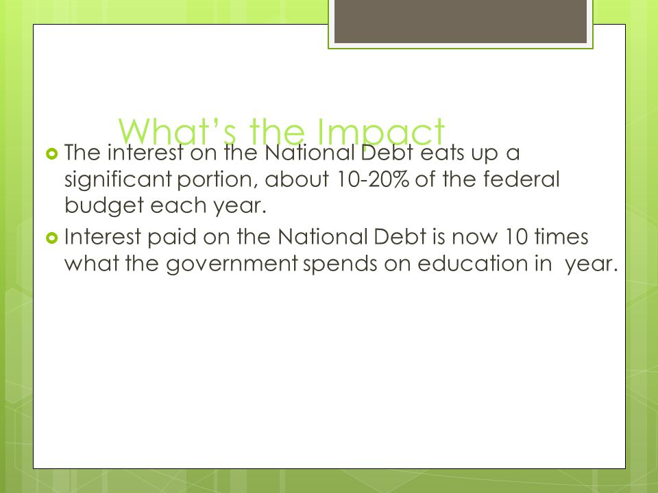 What's the Impact  The interest on the National Debt eats up a significant portion, about 10-20% of the federal budget each year.