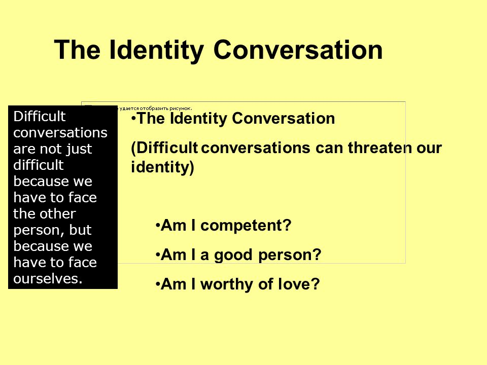 The Identity Conversation (Difficult conversations can threaten our identity) Am I competent.