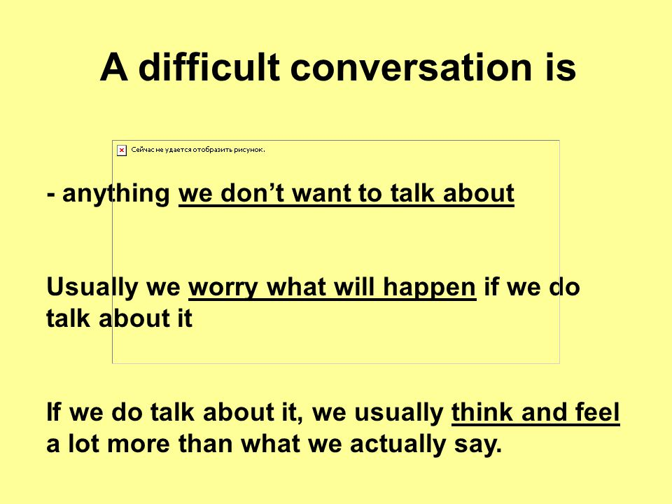 A difficult conversation is - anything we don't want to talk about Usually we worry what will happen if we do talk about it If we do talk about it, we usually think and feel a lot more than what we actually say.
