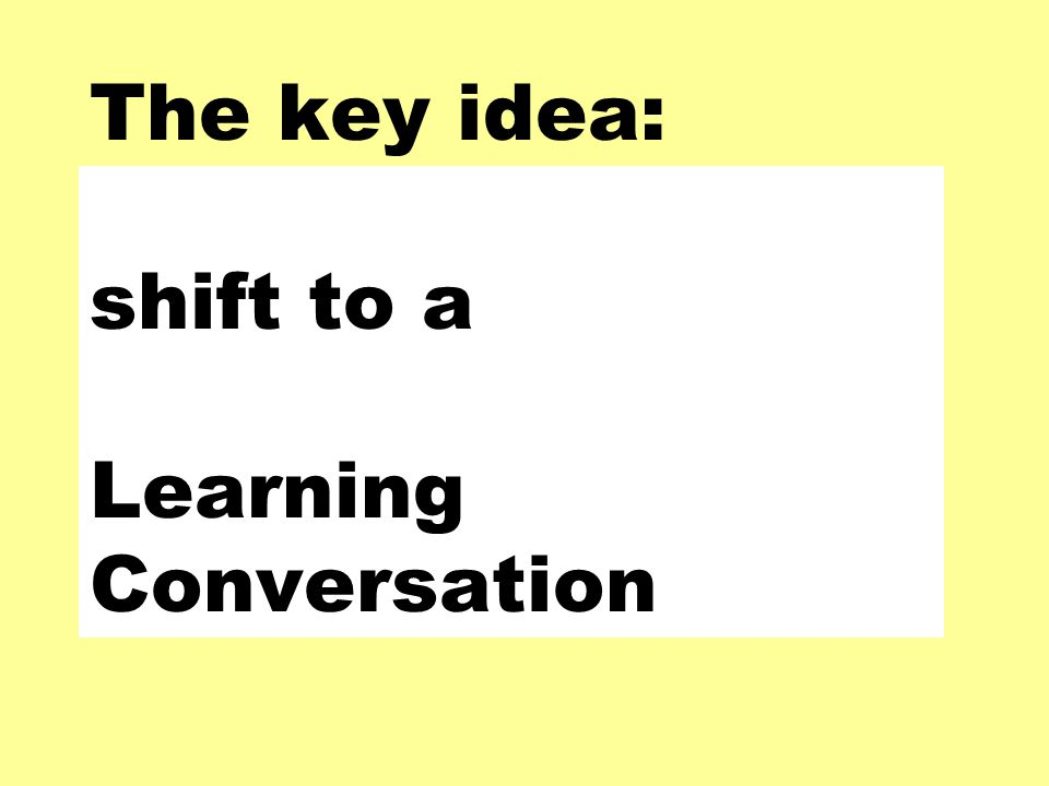 The key idea: shift to a Learning Conversation