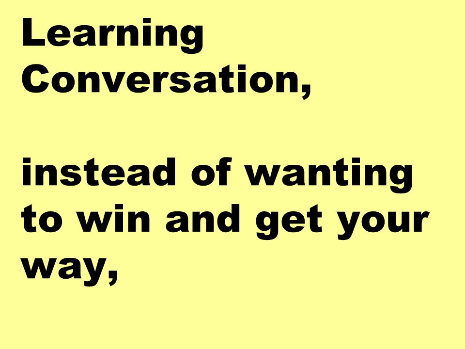 In a Learning Conversation, instead of wanting to win and get your way,