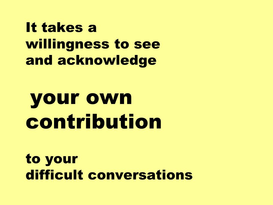 It takes a willingness to see and acknowledge your own contribution to your difficult conversations