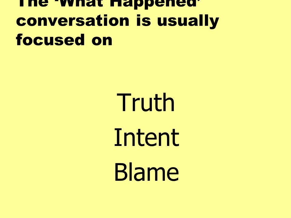 The 'What Happened' conversation is usually focused on Truth Intent Blame