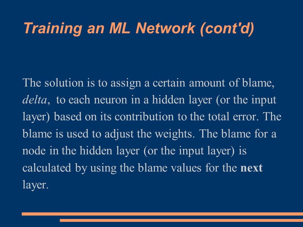 Training an ML Network (cont d) The solution is to assign a certain amount of blame, delta, to each neuron in a hidden layer (or the input layer) based on its contribution to the total error.