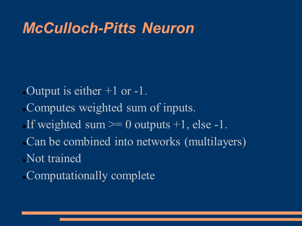 McCulloch-Pitts Neuron Output is either +1 or -1. Computes weighted sum of inputs.