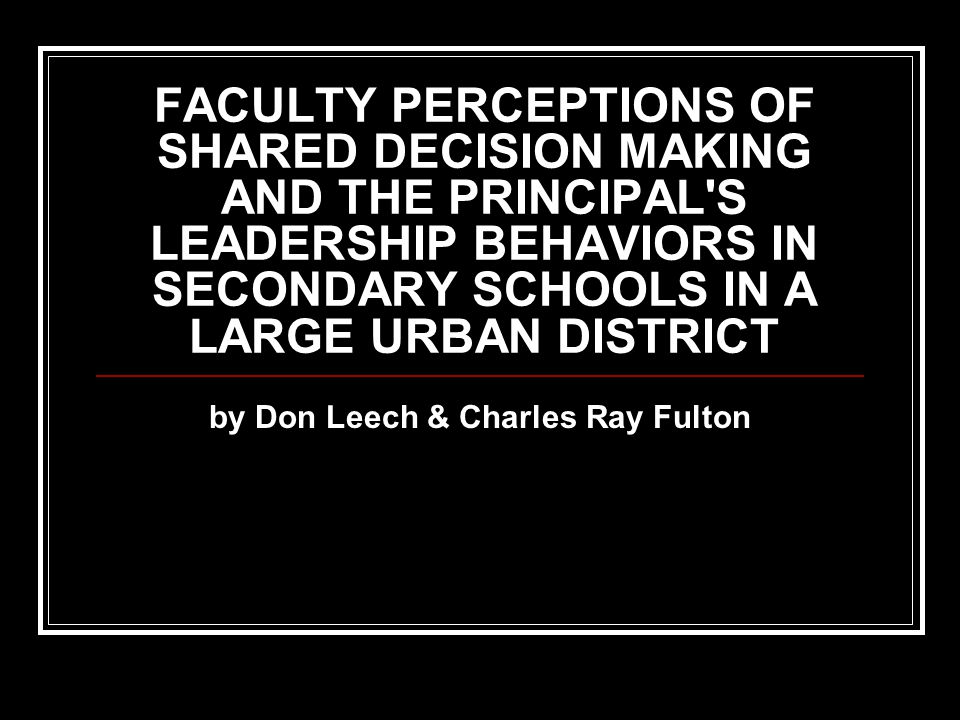 FACULTY PERCEPTIONS OF SHARED DECISION MAKING AND THE PRINCIPAL S LEADERSHIP BEHAVIORS IN SECONDARY SCHOOLS IN A LARGE URBAN DISTRICT by Don Leech & Charles Ray Fulton