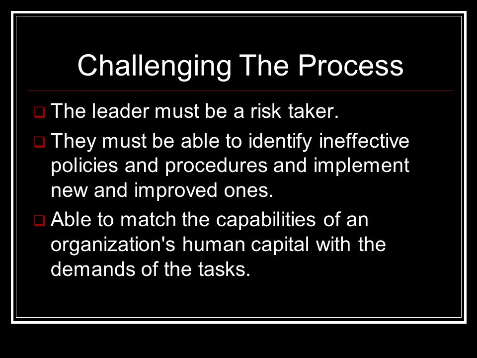 Challenging The Process  The leader must be a risk taker.